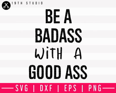 Be A Badass With A Good Ass V2 SVG | M13F1 Craft House SVG - SVG files for Cricut and Silhouette