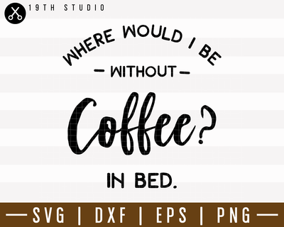 Where Would I Be Without Coffee SVG | M7F18 Craft House SVG - SVG files for Cricut and Silhouette