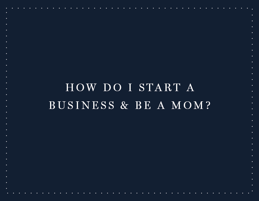 How Do I Start a Business AND Be a Mom?