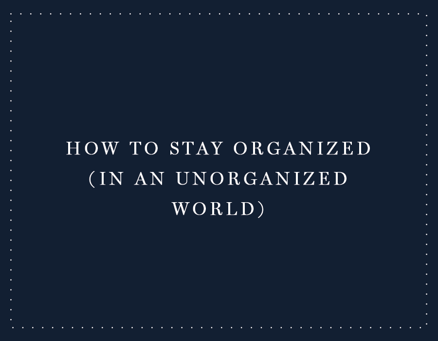 How to Stay Organized (In an Unorganized World)
