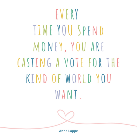 quote - every time you spend money, you are casting a vote for the kind of world you want