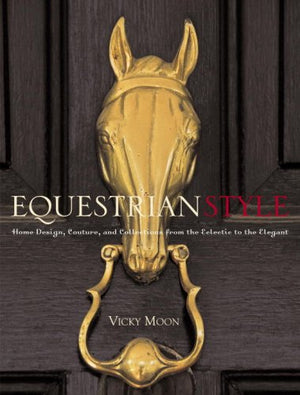 Equestrian Style: Home Design, Couture, and Collections from the Eclectic to the Elegant