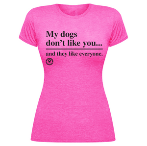 My Dogs Don't Like You...and They Like Everyone-Tee