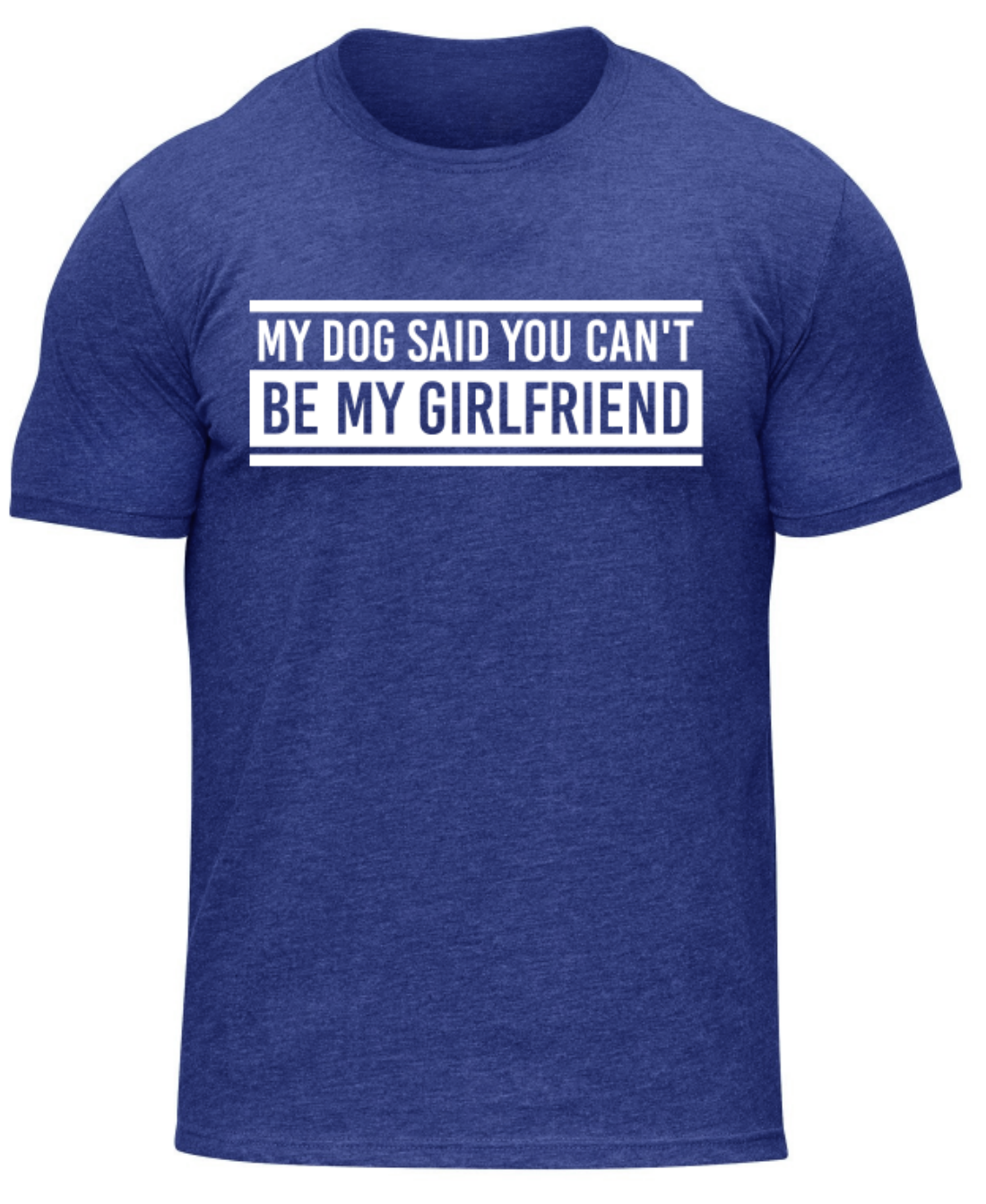 My Dog said You Can't Be My Girlfriend-Tee