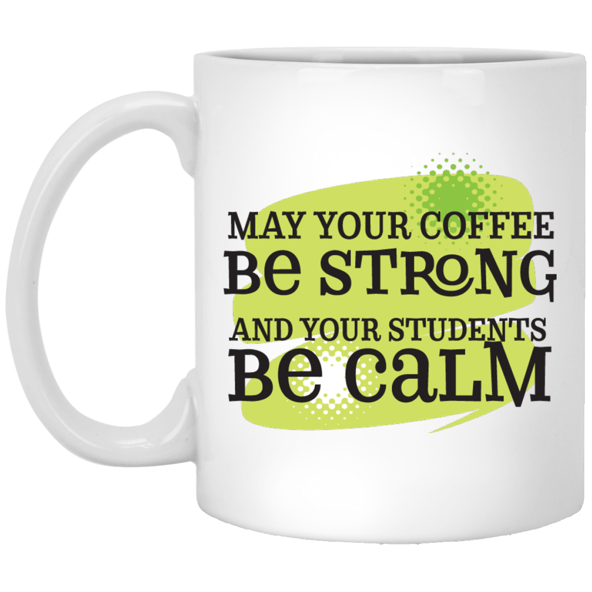 May Your Coffee Be Strong and Students Be Calm Mug 11oz