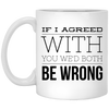 If I Agreed With You We'd Both Be Wrong 11oz Coffee Mug