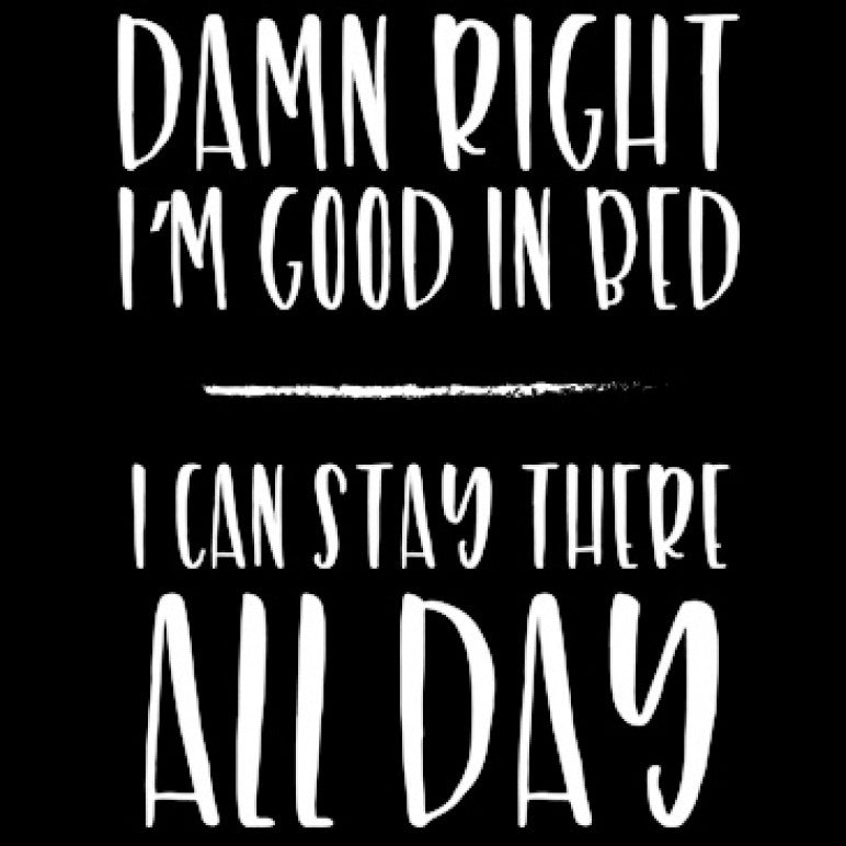 Damn Right I'm Good in Bed I Can Stay There All Day Printed T-Shirt-Black