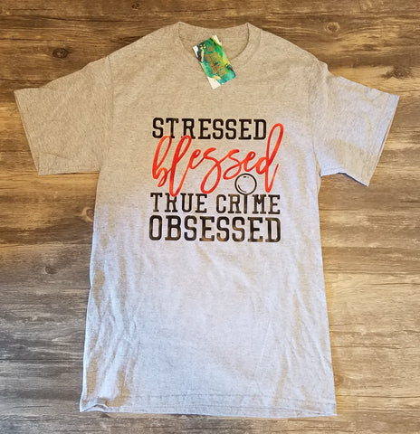 Stressed, Blessed, True Crime Obsessed Tee