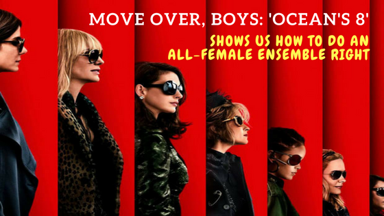 Move Over, Boys: 'Ocean's 8' Shows Us How To Do An All-Female Ensemble Right