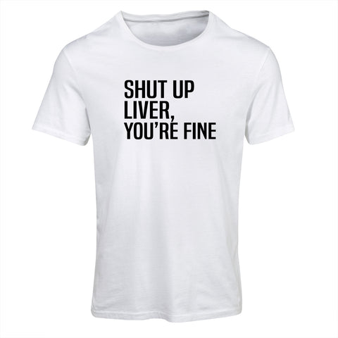 Shut Up Liver You're Fine | Funny T-Shirt