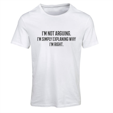 I'm not arguing. I'm simply explaining why i'm right. | Funny T-Shirt