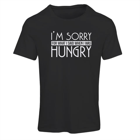 I'm sorry for what I said. I was Hungry | Funny T-Shirt