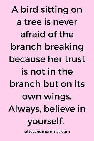 Inspirational quote on believing. A bird sitting on a tree is never afraid of the branch breaking because her trust is not in the branch but on its own wings. Always, believe in yourself.