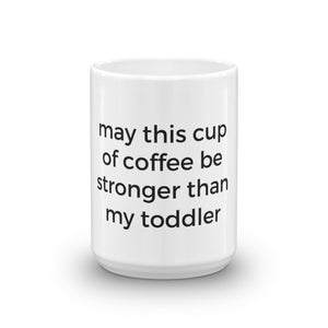 White mug says may this cup of coffee be stronger than my toddler