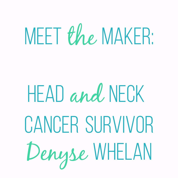 Meet The Maker: Denyse - Head and Neck Cancer Survivor