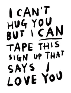 (print at home) I CAN'T HUG YOU BUT I CAN TAPE THIS SIGN UP THAT SAYS I LOVE YOU