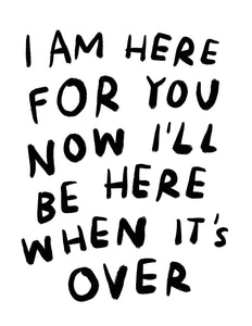 (print at home) I AM HERE FOR YOU NOW I'LL BE HERE WHEN IT'S OVER