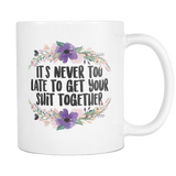 It's Never Too Late to Get your Shit Together Coffee Mug