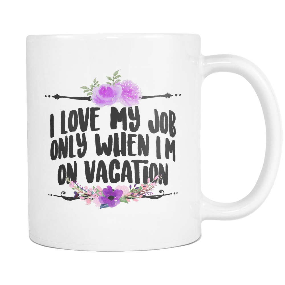 I Love My Job only When Im on Vacation Coffee Mug