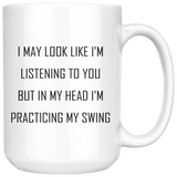 I may look like I'm listening to you but in my head I'm practicing my swing