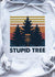Stupid Tree T-shirt/ Tank/ Hoodie/ Long Sleeve/ Sweatshirt