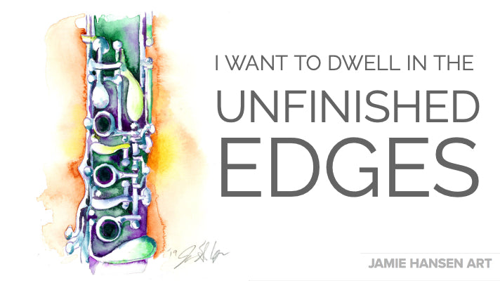I want to dwell in the unfinished edges