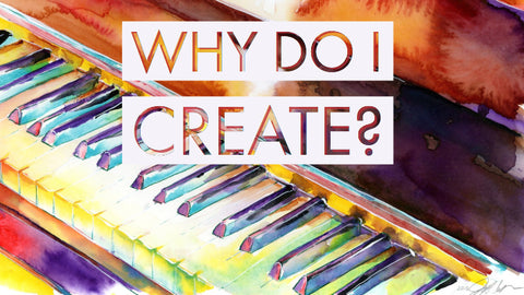 Why do I create?