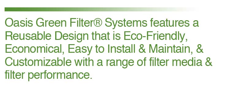 Oasis Green Filter Systems feature a reuseable design that is eco-friendly, economical, easy to install and maintain, and customizable with a range of filter media and filter performance.