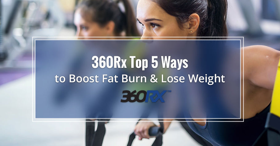 360Rx Top 5 Ways to Boost Fat Burn & Lose Weight