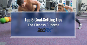 Top 5 Goal-Setting Tips For Fitness Success