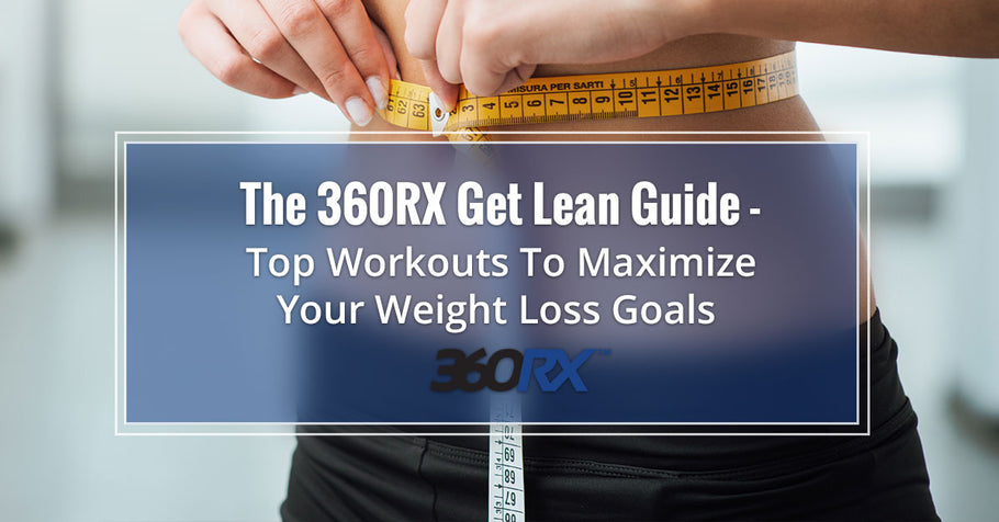 The 360RX Get Lean Guide – Top Workouts To Maximize Your Weight Loss Goals