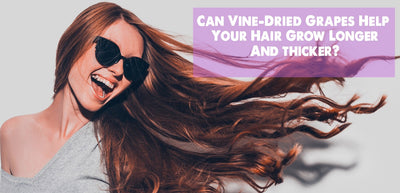 How Vine-Dried Grapes Can Give You Long, Thick Hair