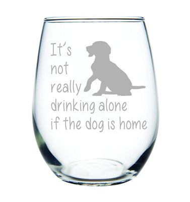 It's not really drinking alone if the dog is home stemless wine glass, 15 oz.