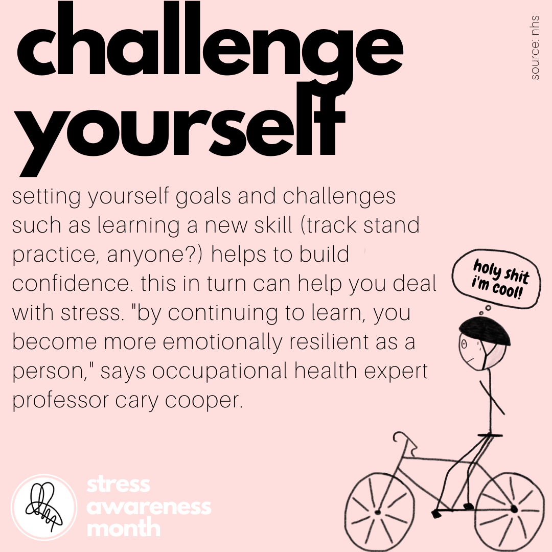 "setting yourself goals and challenges such as learning a new skill (track stand practice, anyone?) helps to build confidence. this in turn can help you deal with stress. ""by continuing to learn, you become more emotionally resilient as a person,"" says occupational health expert professor cary cooper."
