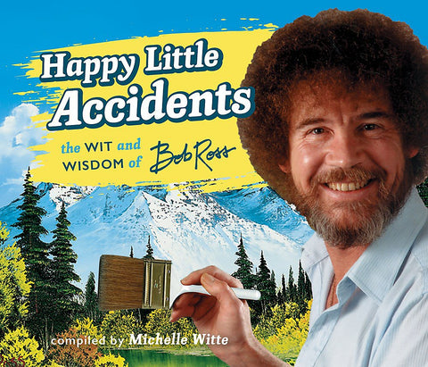 HAPPY LITTLE ACCIDENTS: THE WIT AND WISDOM OF BOB ROSS
