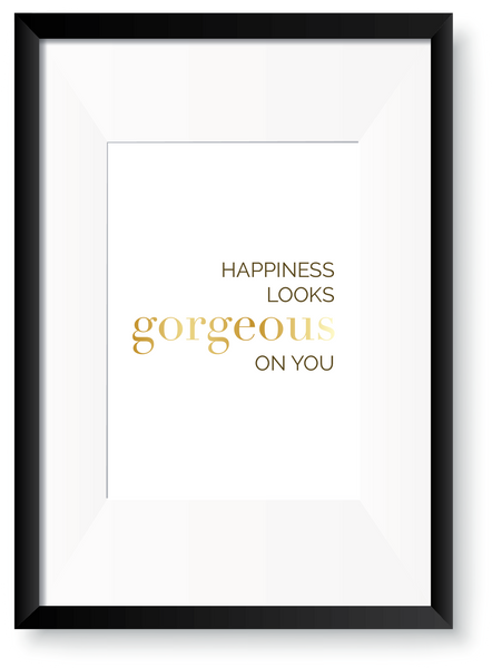Happiness looks Gorgeous on you - Foil Print - Oregano Designs