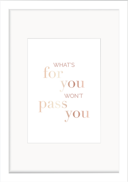What's for you won't Pass you - Foil Print