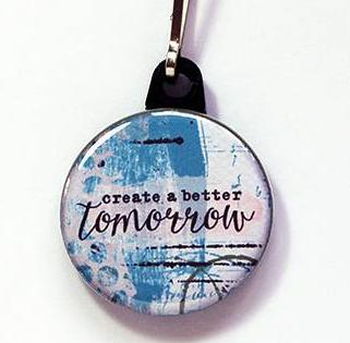 Create A Better Tomorrow Zipper Pull - Kelly's Handmade
