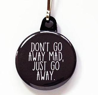 Don't Go Away Mad Zipper Pull - Kelly's Handmade