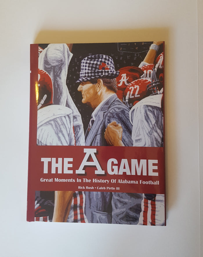 The A Game: Great Moments in Alabama Football History By Caleb Pirtle and Rick Rush