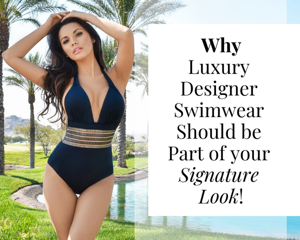 Why Luxury Designer Swimwear Should be Part of your Signature Look