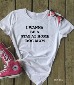 I Wanna Be A Stay At Home Dog Mom T-Shirt - Puppy Loves Fashion