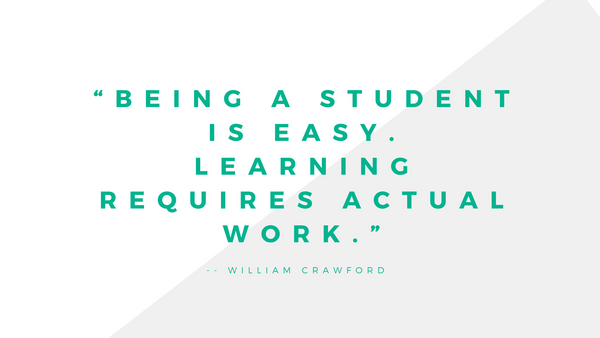 Being a student is easy, learning requires actual work.