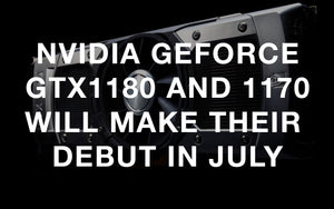 Nvidia GeForce GTX 1180 and 1170 will make their debut in July.