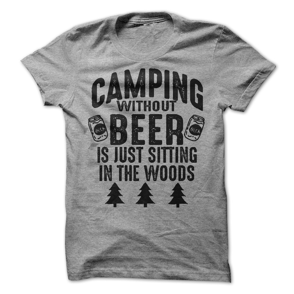Camping Without Beer Is Just Sitting In The Woods T-Shirt - happycamperoutfitters