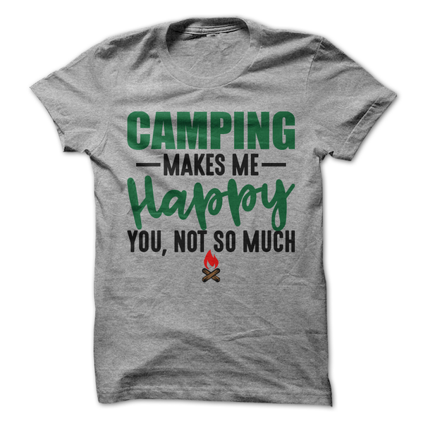 Camping Makes Me Happy You Not So Much T-Shirt - happycamperoutfitters