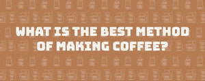 What is the best method of making coffee?