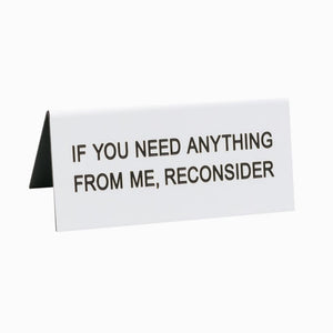 If You Need Anything From Me, Reconsider - Desk Sign