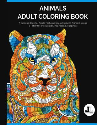Animals Adult Coloring Book: A Coloring Book for Adults Featuring Stress Relieving Animal Designs & Patterns for Relaxation, Inspiration & Happines