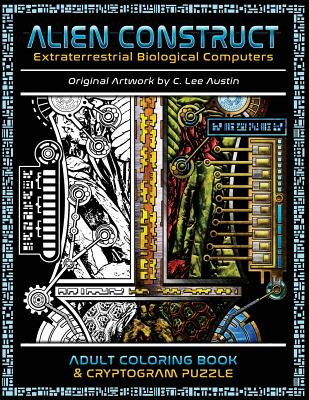 Alien Construct: Extraterrestrial Biological Computers an Adult Coloring Book & Cryptogram Puzzle